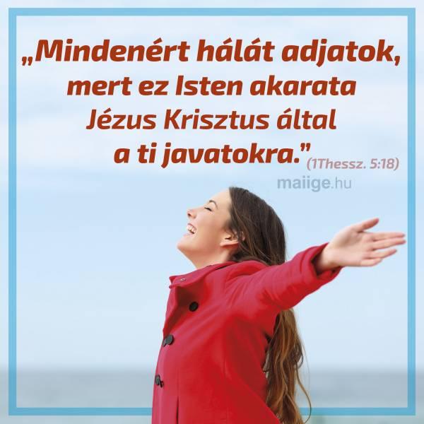 """""""Mindenért hálát adjatok, mert ez Isten akarata Jézus Krisztus által a ti javatokra."""" (1Thessz. 5:18)"""