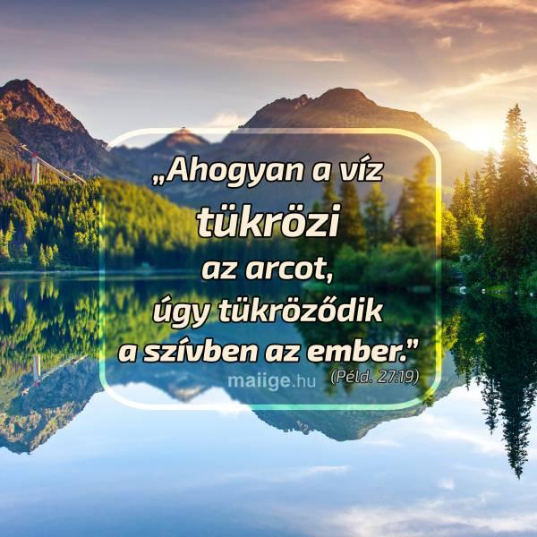 """""""Ahogyan a víz tükrözi az arcot, úgy tükröződik a szívben az ember."""" (Péld. 27:19)"""