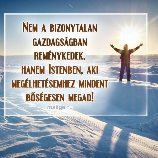 Nem a bizonytalan gazdagságban reménykedek, hanem Istenben, aki megélhetésemhez mindent bőségesen megad!