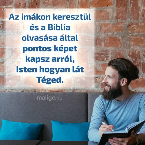 Az imákon keresztül és a Biblia olvasása által pontos képet kapsz arról, Isten hogyan lát Téged.