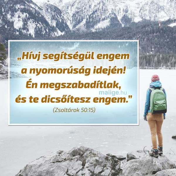 """""""Hívj segítségül engem a nyomorúság idején! Én megszabadítlak, és te dicsőítesz engem."""" (Zsoltárok 50:15)"""