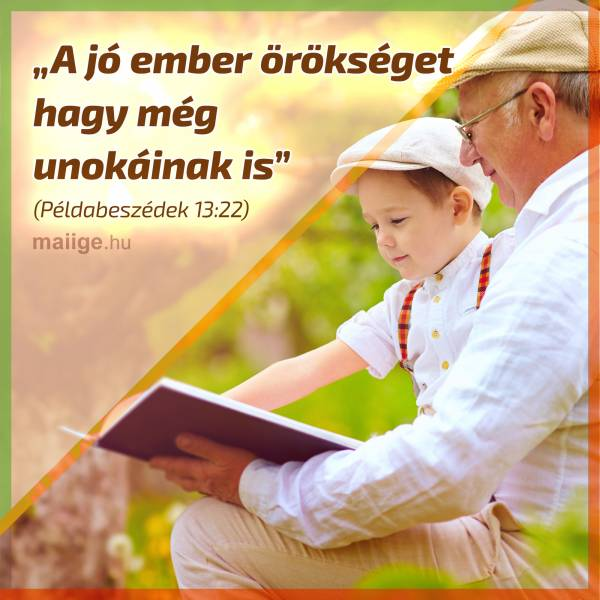 """""""A jó ember örökséget hagy még unokáinak is""""  (Példabeszédek 13:22)"""