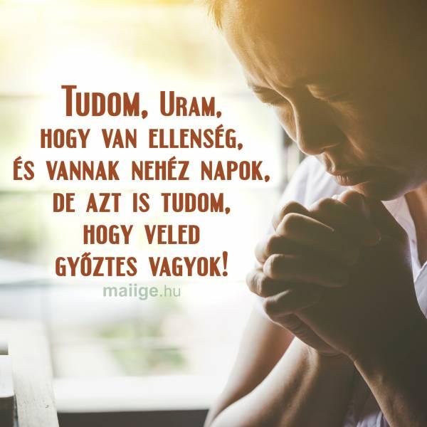 Tudom, Uram, hogy van ellenség, és vannak nehéz napok, de azt is tudom, hogy veled győztes vagyok!