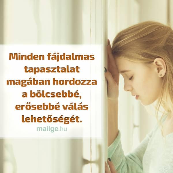Minden fájdalmas tapasztalat magában hordozza a bölcsebbé, erősebbé válás lehetőségét.