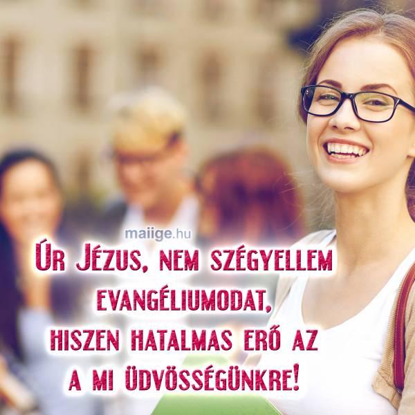 Úr Jézus, nem szégyellem evangéliumodat, hiszen hatalmas erő az a mi üdvösségünkre!