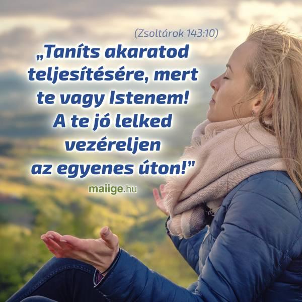 """""""Taníts akaratod teljesítésére, mert te vagy Istenem! A te jó lelked vezéreljen az egyenes úton!"""" (Zsoltárok 143:10)"""