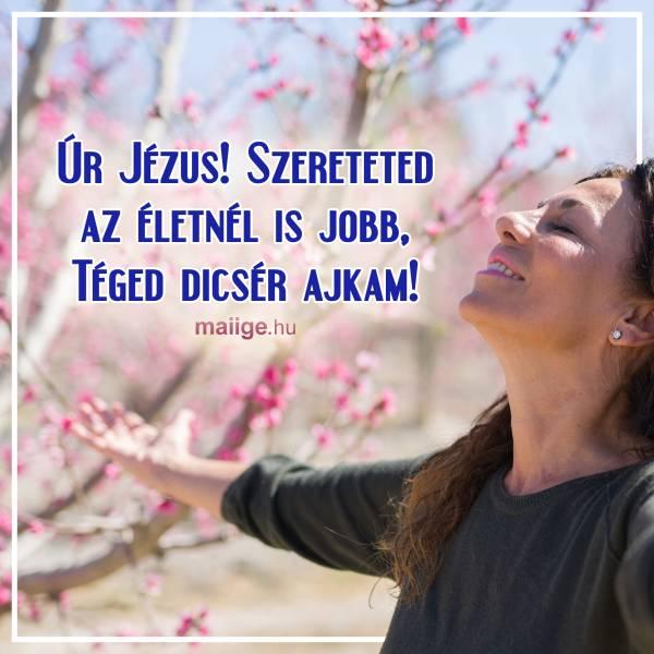 Úr Jézus! Szereteted az életnél is jobb, Téged dicsér ajkam!