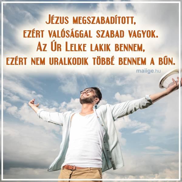 Jézus megszabadított, ezért valósággal szabad vagyok. Az Úr Lelke lakik bennem, ezért nem uralkodik többé bennem a bűn.