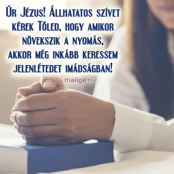 Úr Jézus! Állhatatos szívet kérek Tőled, hogy amikor növekszik a nyomás, akkor még inkább keressem jelenlétedet imádságban!