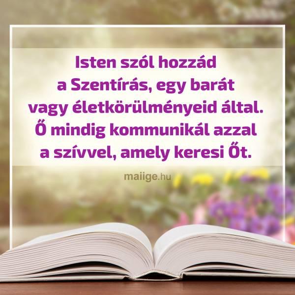 Isten szól hozzád a Szentírás, egy barát vagy életkörülményeid által. Ő mindig kommunikál azzal a szívvel, amely keresi Őt.