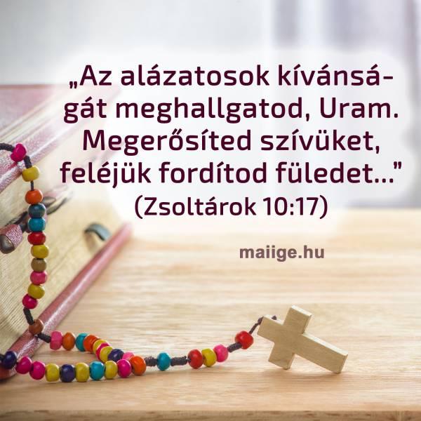 """""""Az alázatosok kívánságát meghallgatod, Uram. Megerősíted szívüket, feléjük fordítod füledet..."""" (Zsoltárok 10:17)"""