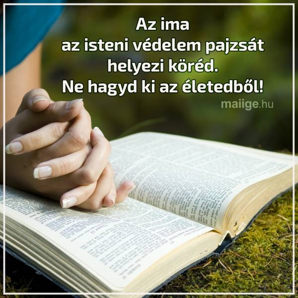 Az ima az isteni védelem pajzsát helyezi köréd. Ne hagyd ki az életedből!