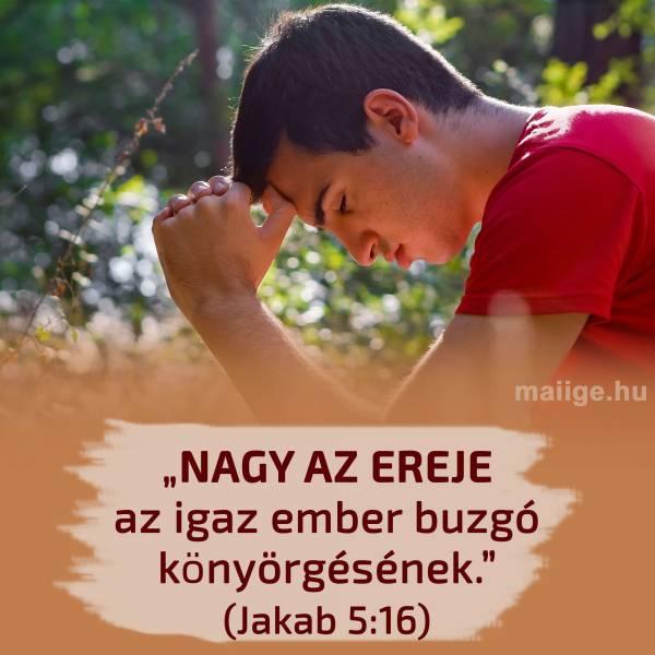 """""""Nagy az ereje az igaz ember buzgó könyörgésének."""" (Jakab 5:16)"""