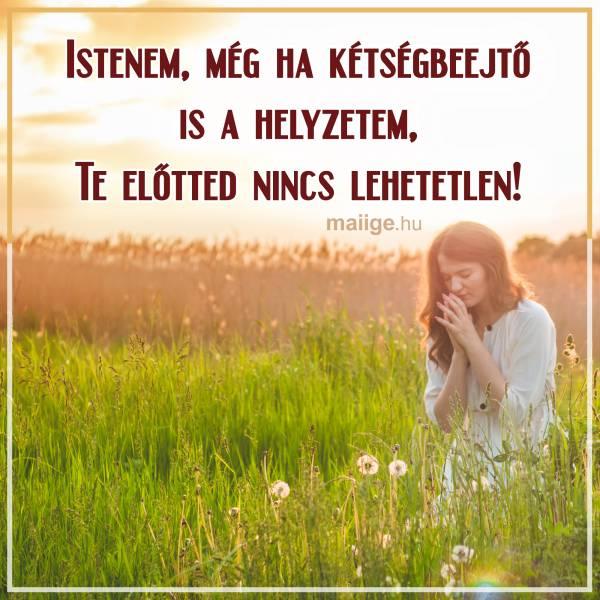 Istenem, még ha kétségbeejtő is a helyzetem, Te előtted nincs lehetetlen!