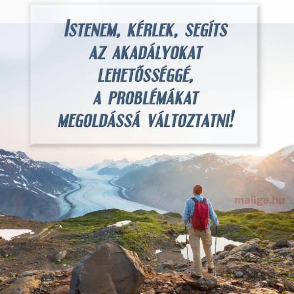 Istenem, kérlek, segíts az akadályokat lehetősséggé, a problémákat megoldássá változtatni!