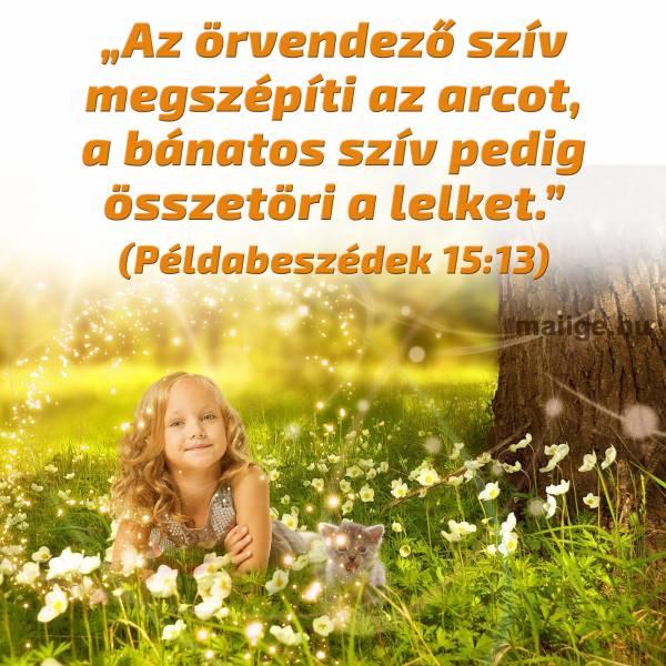"""""""Az örvendező szív megszépíti az arcot, a bánatos szív pedig összetöri a lelket."""" (Példabeszédek 15:13)"""