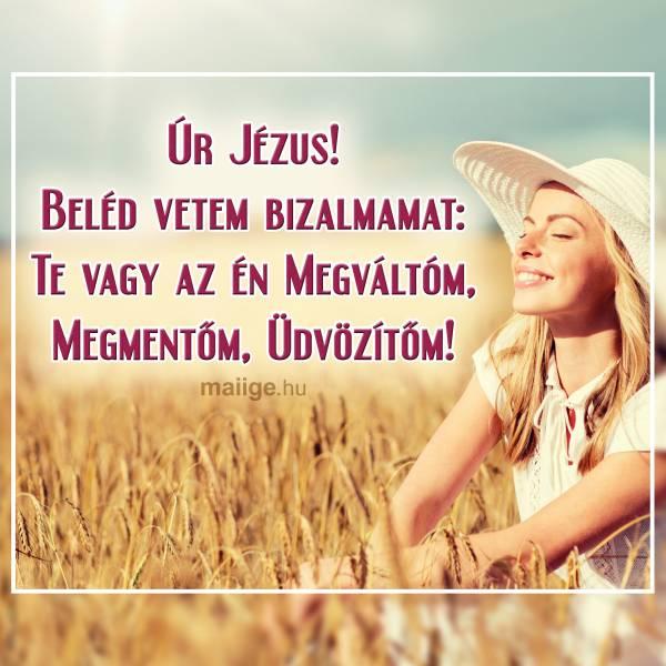 Úr Jézus! Beléd vetem bizalmamat: Te vagy az én Megváltóm, Megmentőm, Üdvözítőm!