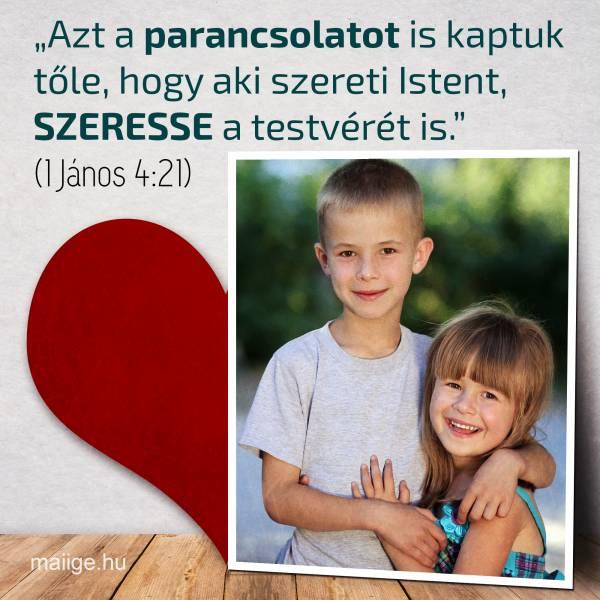 """""""Azt a parancsolatot is kaptuk tőle, hogy aki szereti Istent, szeresse a testvérét is."""" (1János 4:21)"""