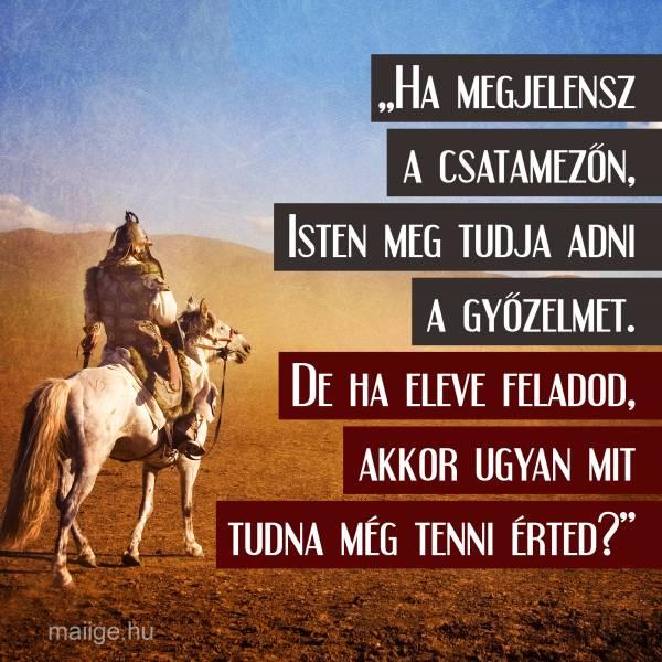 """""""Ha megjelensz a csatamezőn, Isten meg tudja adni a győzelmet. De ha eleve feladod, akkor ugyan mit tudna még tenni érted?"""""""
