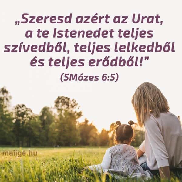 """""""Szeresd azért az Urat, a te Istenedet teljes szívedből, teljes lelkedből és teljes erődből!"""" (5Mózes 6:5)"""