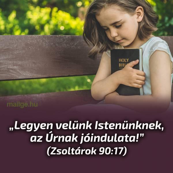 """""""Legyen velünk Istenünknek, az Úrnak jóindulata!"""" (Zsoltárok 90:17)"""