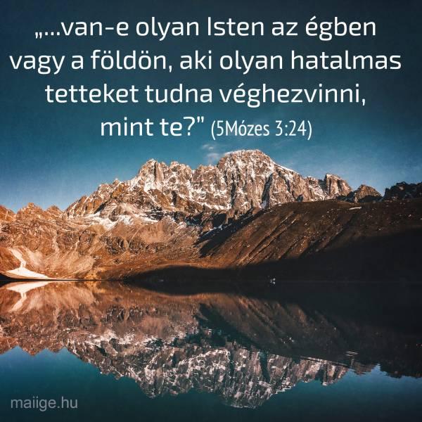 """""""...van-e olyan Isten az égben vagy a földön, aki olyan hatalmas tetteket tudna véghezvinni, mint te?"""" (5Mózes 3:24)"""