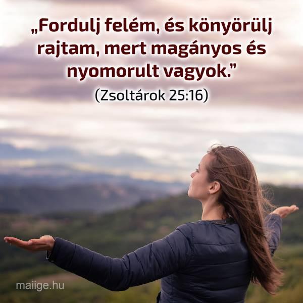 """""""Fordulj felém, és könyörülj rajtam, mert magányos és nyomorult vagyok."""" (Zsoltárok 25:16)"""