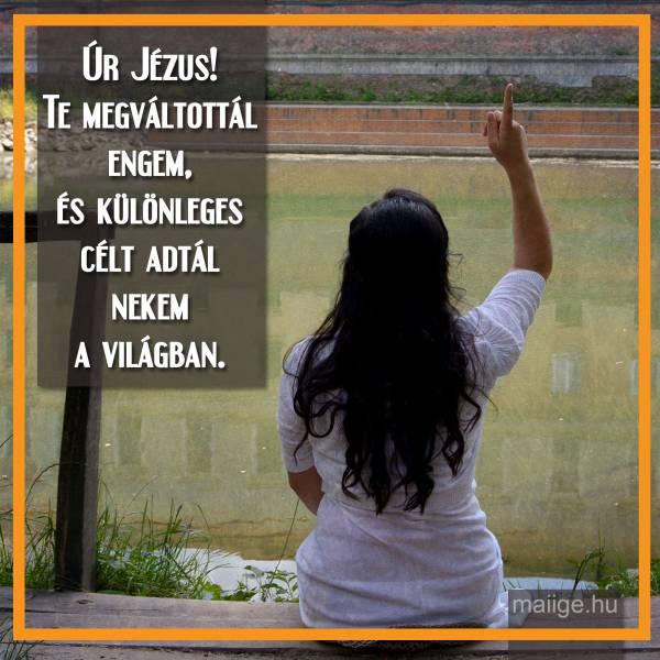 Úr Jézus! Te megváltottál engem, és különleges célt adtál nekem a világban.