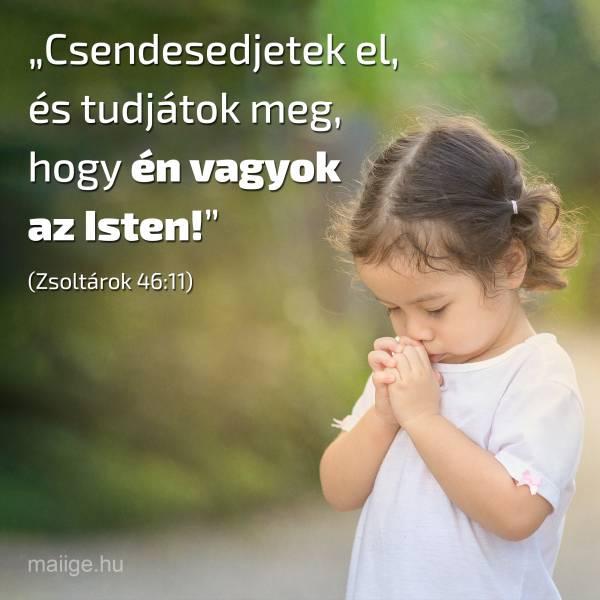 """""""Csendesedjetek el, és tudjátok meg, hogy én vagyok az Isten!"""" (Zsoltárok 46:11)"""