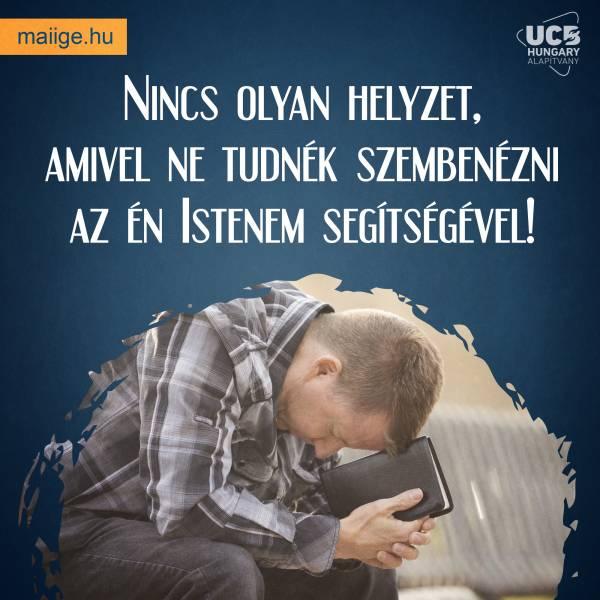 Nincs olyan helyzet, amivel ne tudnék szembenézni az én Istenem segítségével!