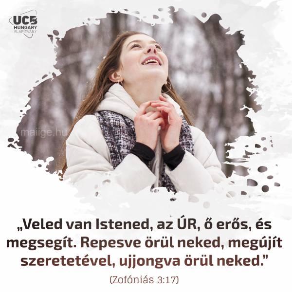 """""""Veled van Istened, az ÚR, ő erős, és megsegít. Repesve örül neked, megújít szeretetével, ujjongva örül neked."""" (Zofóniás 3:17)"""