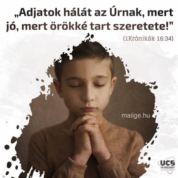"""""""Adjatok hálát az Úrnak, mert jó, mert örökké tart szeretete!"""" (1Krónikák 16:34)"""