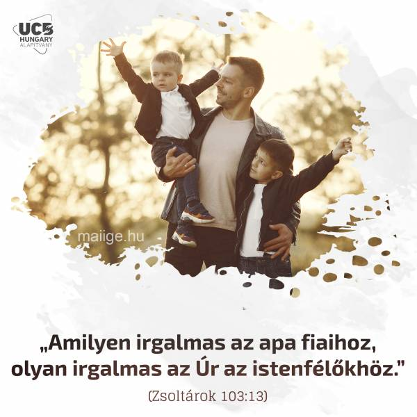 """""""Amilyen irgalmas az apa fiaihoz, olyan irgalmas az Úr az istenfélőkhöz."""" (Zsoltárok 103:13)"""