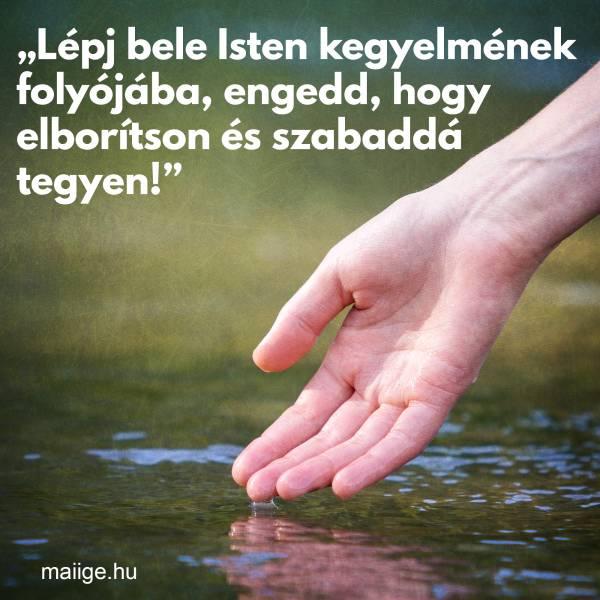 """""""Lépj bele Isten kegyelmének folyójába, engedd, hogy elborítson és szabaddá tegyen!"""""""
