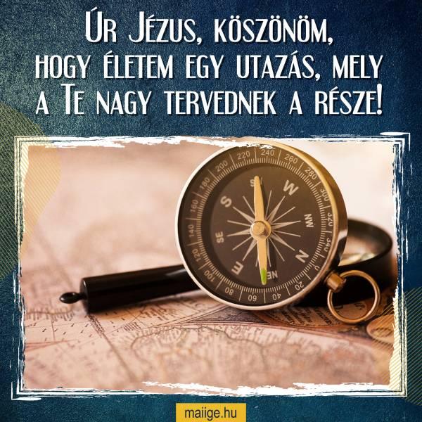 Úr Jézus, köszönöm, hogy életem egy utazás, mely a Te nagy tervednek a része!