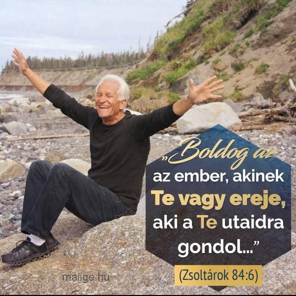 """Boldog az az ember, akinek Te vagy ereje, aki a Te utaidra gondol…"" (Zsoltárok 84:6)"