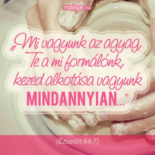 """""""Mi vagyunk az agyag, Te a mi formálónk, kezed alkotása vagyunk mindannyian…"""" (Ézsaiás 64:7)"""