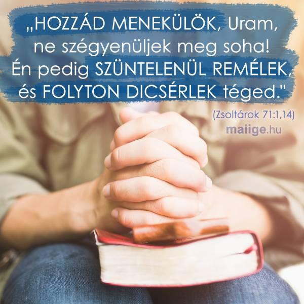 Hozzád menekülök, Uram, ne szégyenüljek meg soha! Én pedig szüntelenül remélek, és folyton dicsérlek téged! (Zsoltárok 71:1,14)