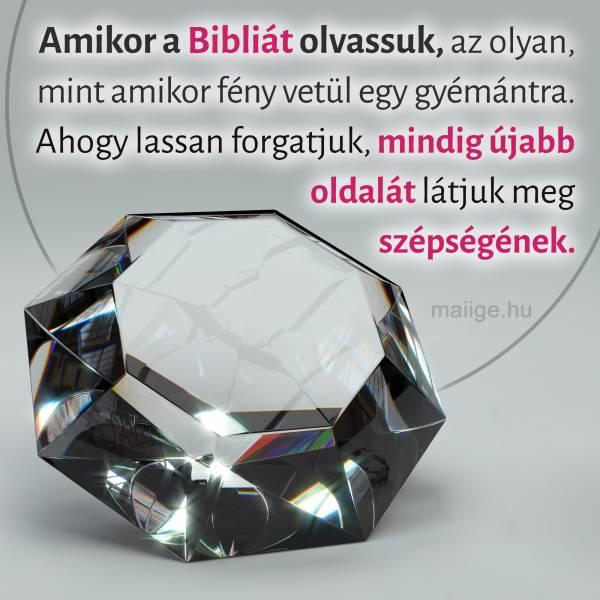 """""""Amikor a Bibliát olvassuk, az olyan, mint amikor fény vetül egy gyémántra. Ahogy lassan forgatjuk, mindig újabb oldalát látjuk meg szépségének."""""""