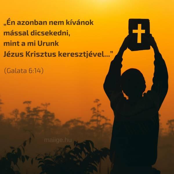 """""""Én azonban nem kívánok mással dicsekedni, mint a mi Urunk Jézus Krisztus keresztjével..."""" (Galata 6:14)"""