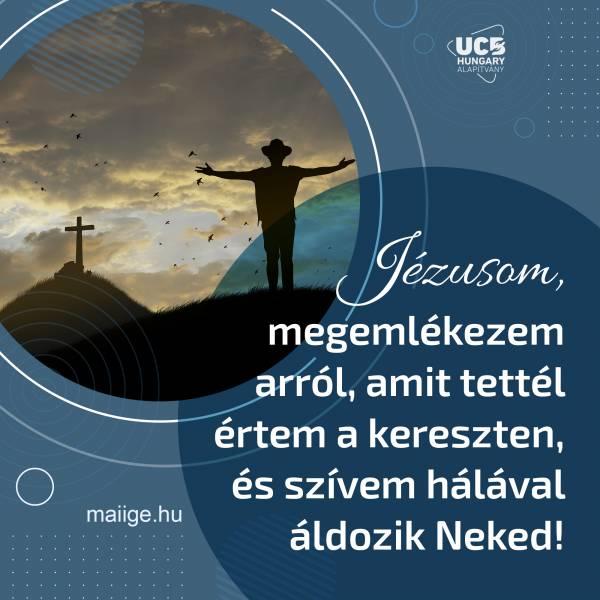 Jézusom, megemlékezem arról, amit tettél értem a kereszten, és szívem hálával áldozik Neked!
