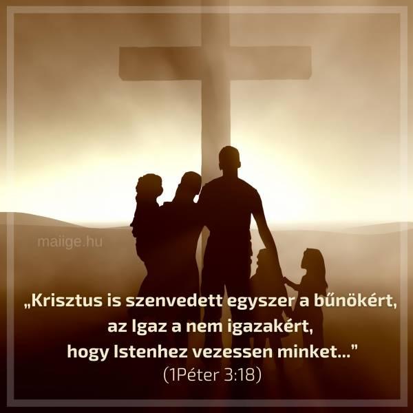 """""""Krisztus is szenvedett egyszer a bűnökért, az Igaz a nem igazakért, hogy Istenhez vezessen minket..."""" (1Péter 3:18)"""