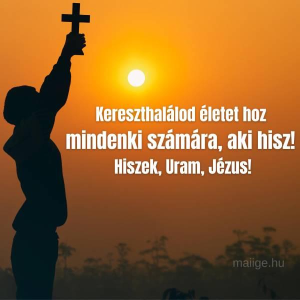 Kereszthalálod életet hoz mindenki számára, aki hisz! Hiszek, Uram, Jézus!