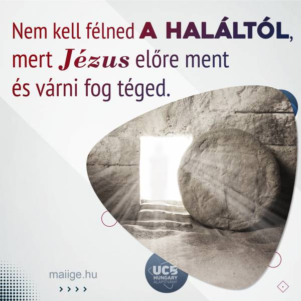 Nem kell félned a haláltól, mert Jézus előre ment és várni fog téged.