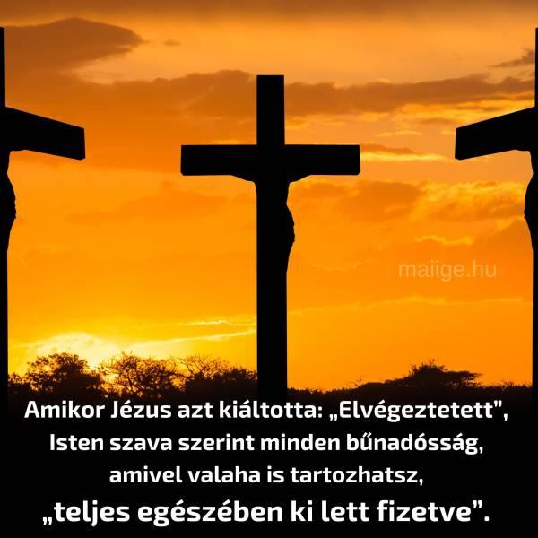 """Amikor Jézus azt kiáltotta: """"Elvégeztetett"""", Isten szava szerint minden bűnadósság, amivel valaha is tartozhatsz, """"teljes egészében ki lett fizetve"""". Ezt pedig hittel kell elfogadnod!"""