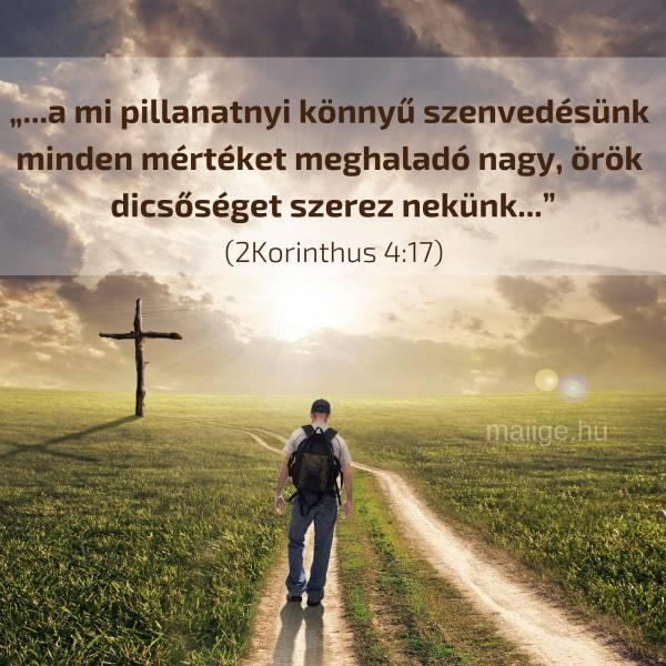 """""""...a mi pillanatnyi könnyű szenvedésünk minden mértéket meghaladó nagy, örök dicsőséget szerez nekünk..."""" (2Korinthus 4:17)"""