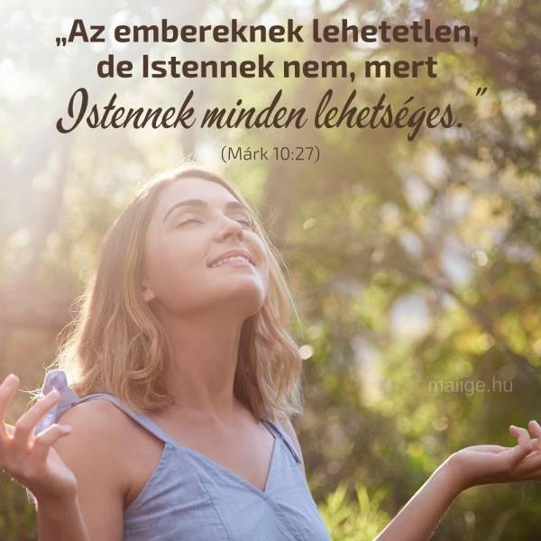 """""""Az embereknek lehetetlen, de Istennek nem, mert Istennek minden lehetséges."""" (Márk 10:27)"""