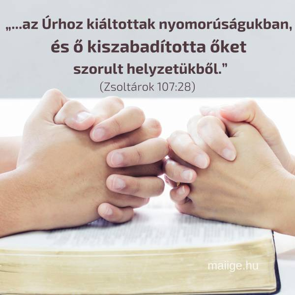 """""""...az Úrhoz kiáltottak nyomorúságukban, és ő kiszabadította őket szorult helyzetükből."""" (Zsoltárok 107:28)"""