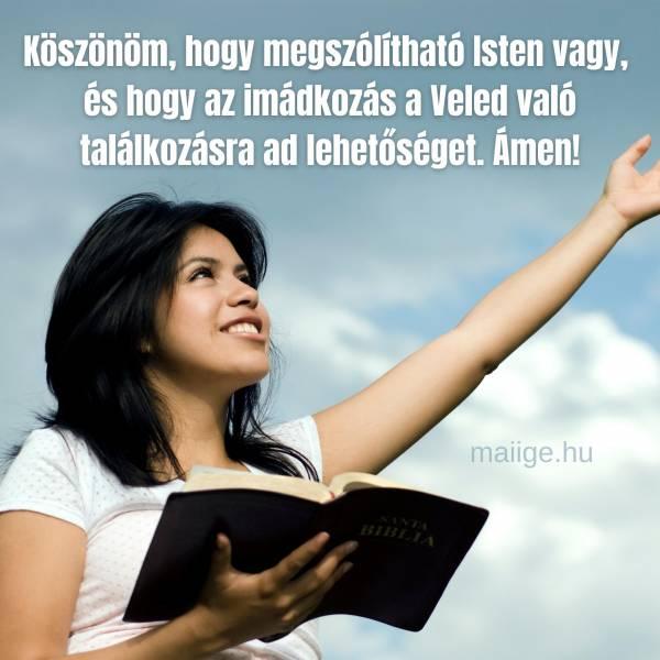 Köszönöm, hogy megszólítható Isten vagy, és hogy az imádkozás a Veled való találkozásra ad lehetőséget. Ámen!