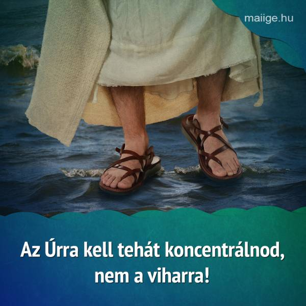 Az Úrra kell tehát koncentrálnod, nem a viharra!